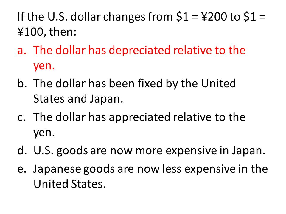 If the U.S. dollar changes from $1 = ¥200 to $1 = ¥100, then: