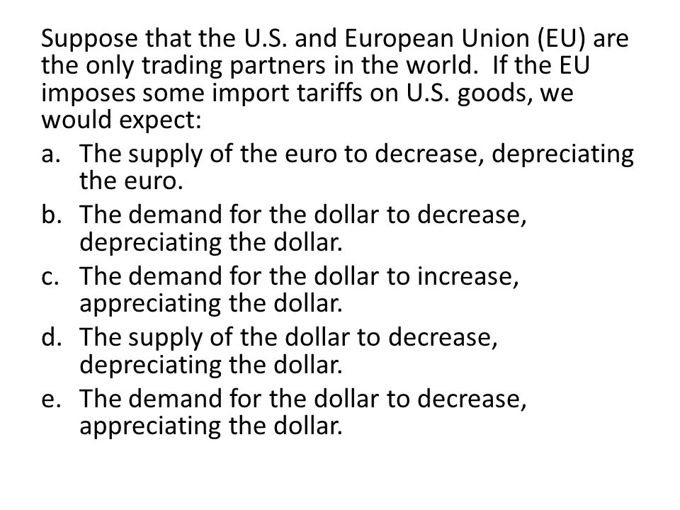 Suppose that the U.S. and European Union (EU) are the only trading partners in the world. If the EU imposes some import tariffs on U.S. goods, we would expect: