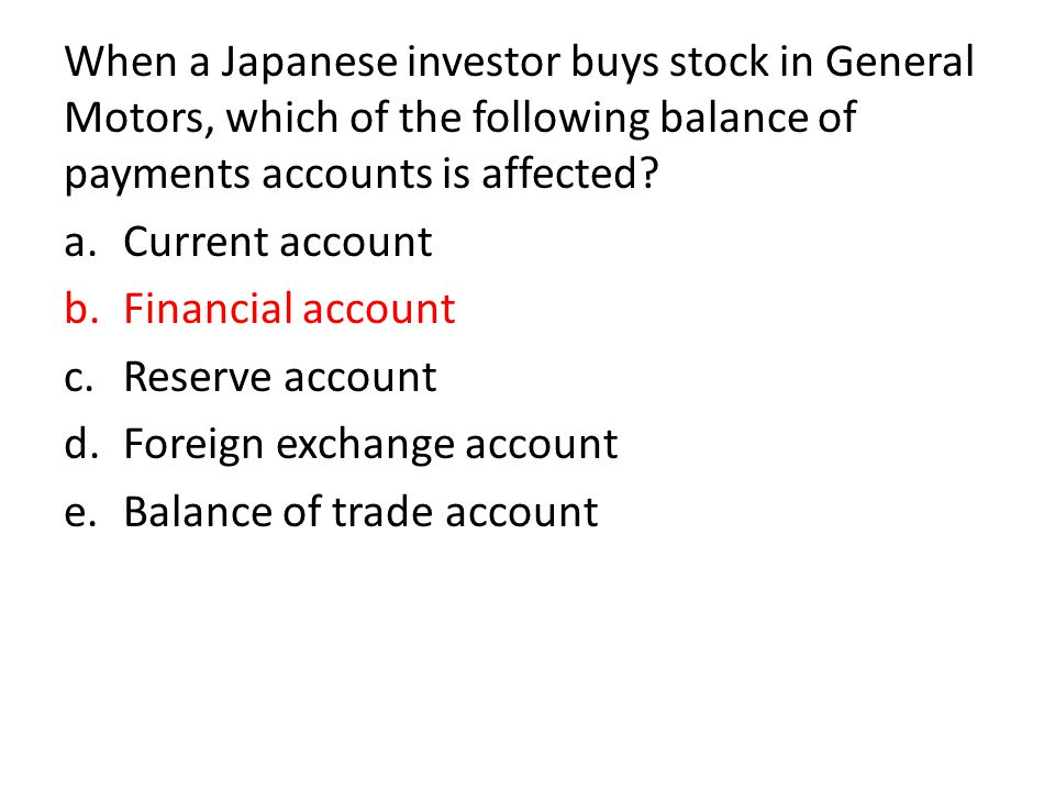 When a Japanese investor buys stock in General Motors, which of the following balance of payments accounts is affected