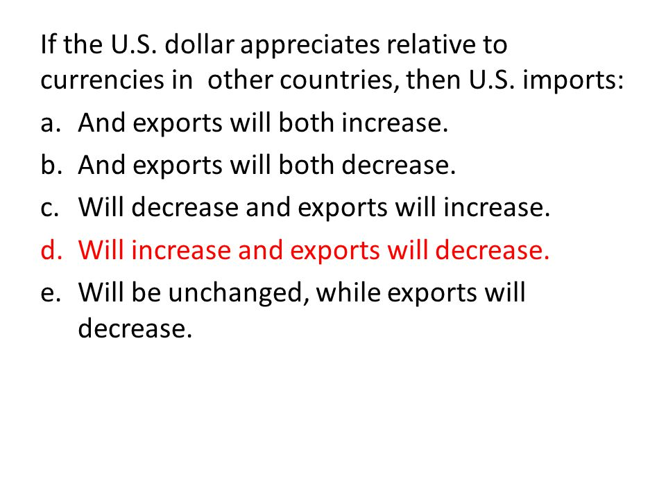 If the U.S. dollar appreciates relative to currencies in other countries, then U.S. imports: