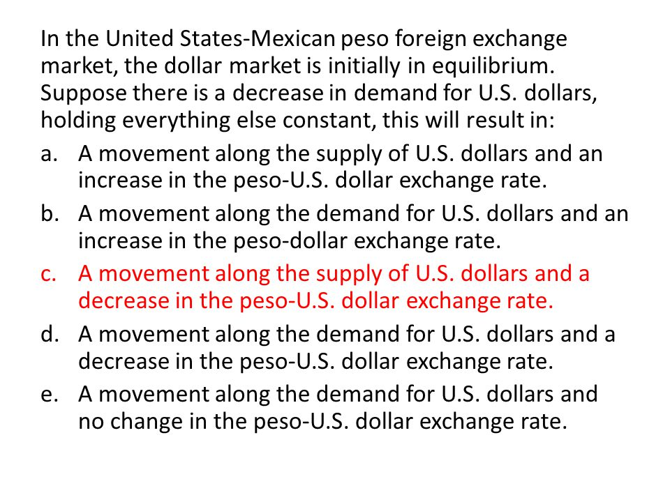 In the United States-Mexican peso foreign exchange market, the dollar market is initially in equilibrium. Suppose there is a decrease in demand for U.S. dollars, holding everything else constant, this will result in: