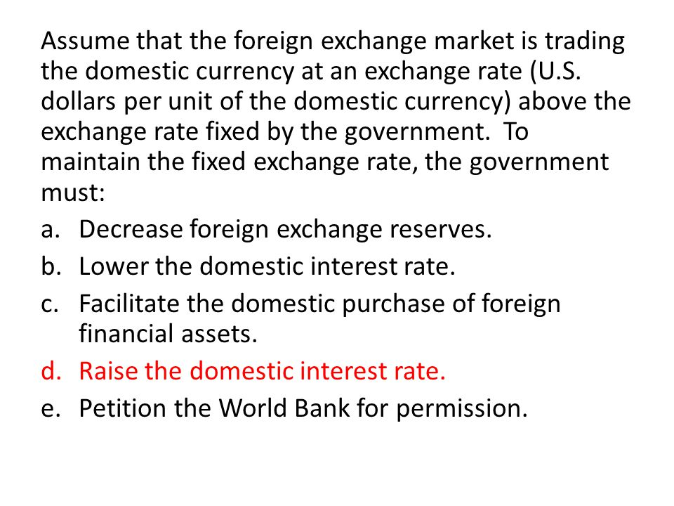 Assume that the foreign exchange market is trading the domestic currency at an exchange rate (U.S. dollars per unit of the domestic currency) above the exchange rate fixed by the government. To maintain the fixed exchange rate, the government must: