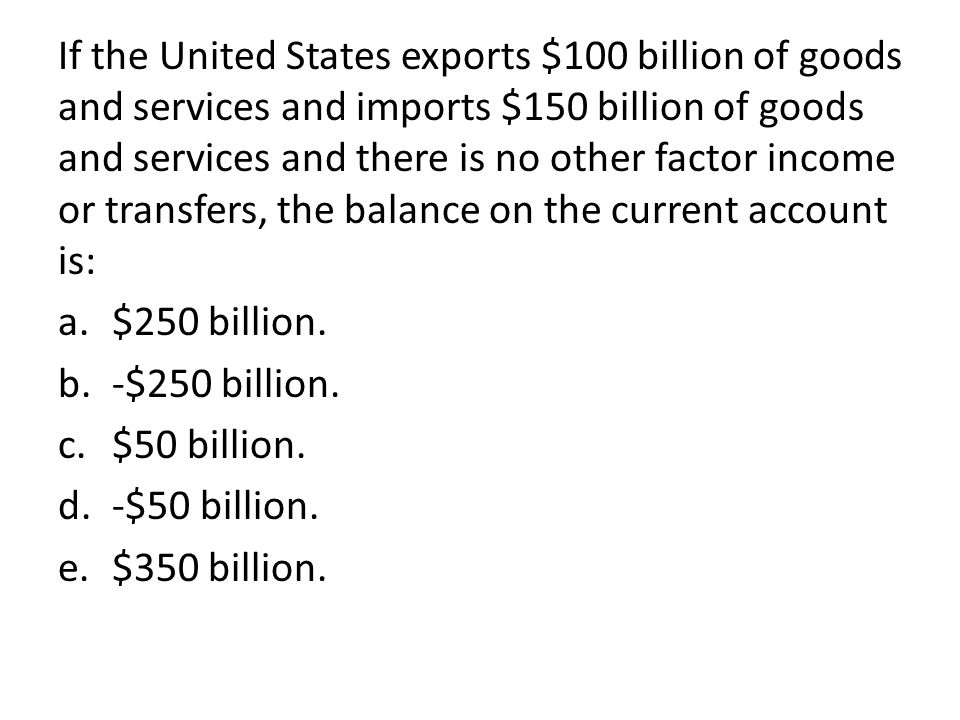 If the United States exports $100 billion of goods and services and imports $150 billion of goods and services and there is no other factor income or transfers, the balance on the current account is: