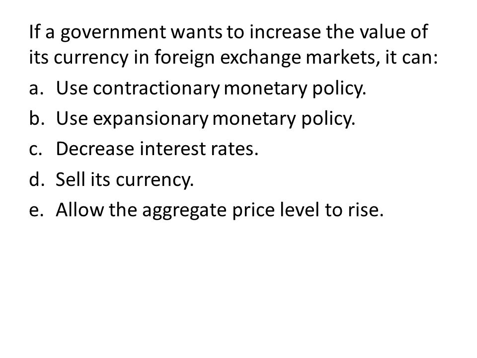 If a government wants to increase the value of its currency in foreign exchange markets, it can: