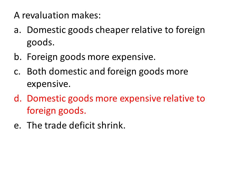 A revaluation makes: Domestic goods cheaper relative to foreign goods. Foreign goods more expensive.
