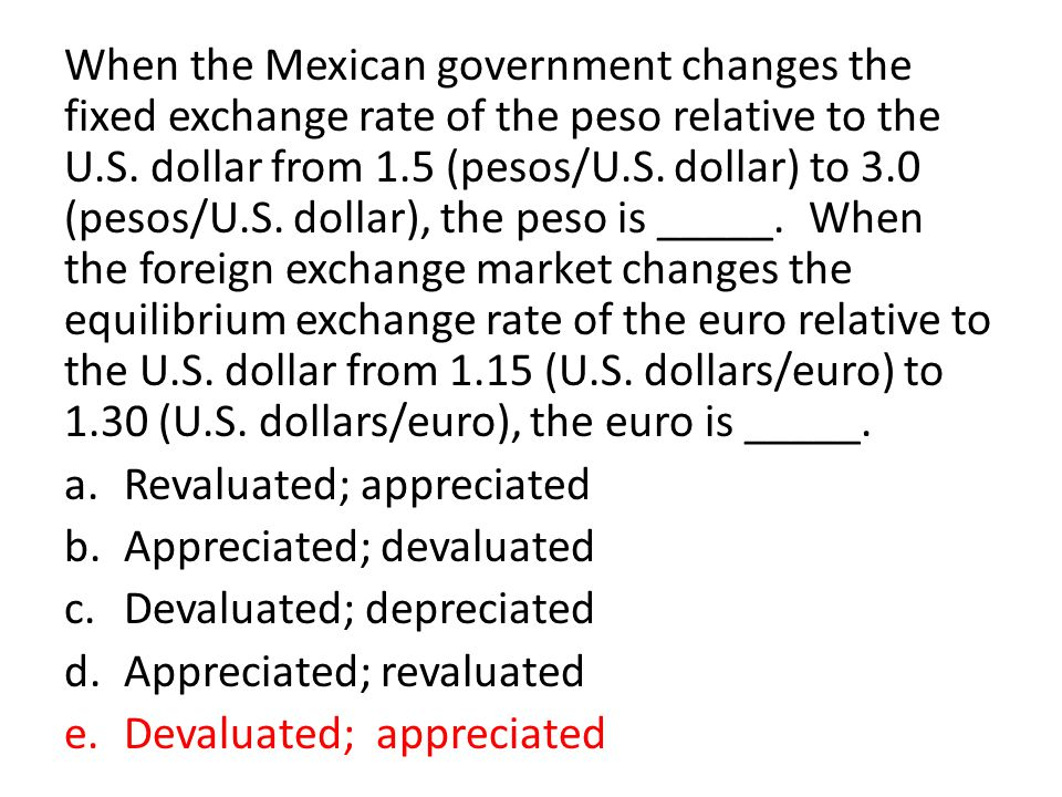 When the Mexican government changes the fixed exchange rate of the peso relative to the U.S. dollar from 1.5 (pesos/U.S. dollar) to 3.0 (pesos/U.S. dollar), the peso is _____. When the foreign exchange market changes the equilibrium exchange rate of the euro relative to the U.S. dollar from 1.15 (U.S. dollars/euro) to 1.30 (U.S. dollars/euro), the euro is _____.