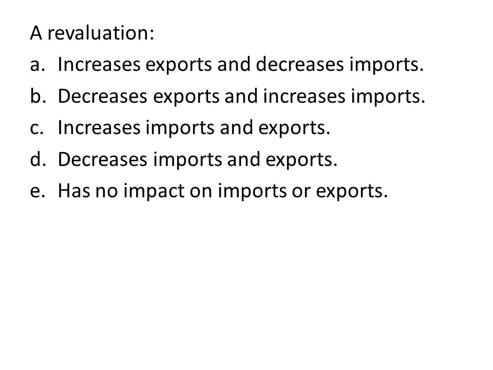 A revaluation: Increases exports and decreases imports. Decreases exports and increases imports. Increases imports and exports.