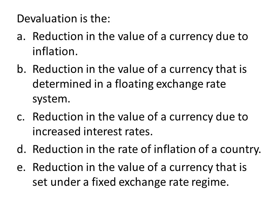 Devaluation is the: Reduction in the value of a currency due to inflation.