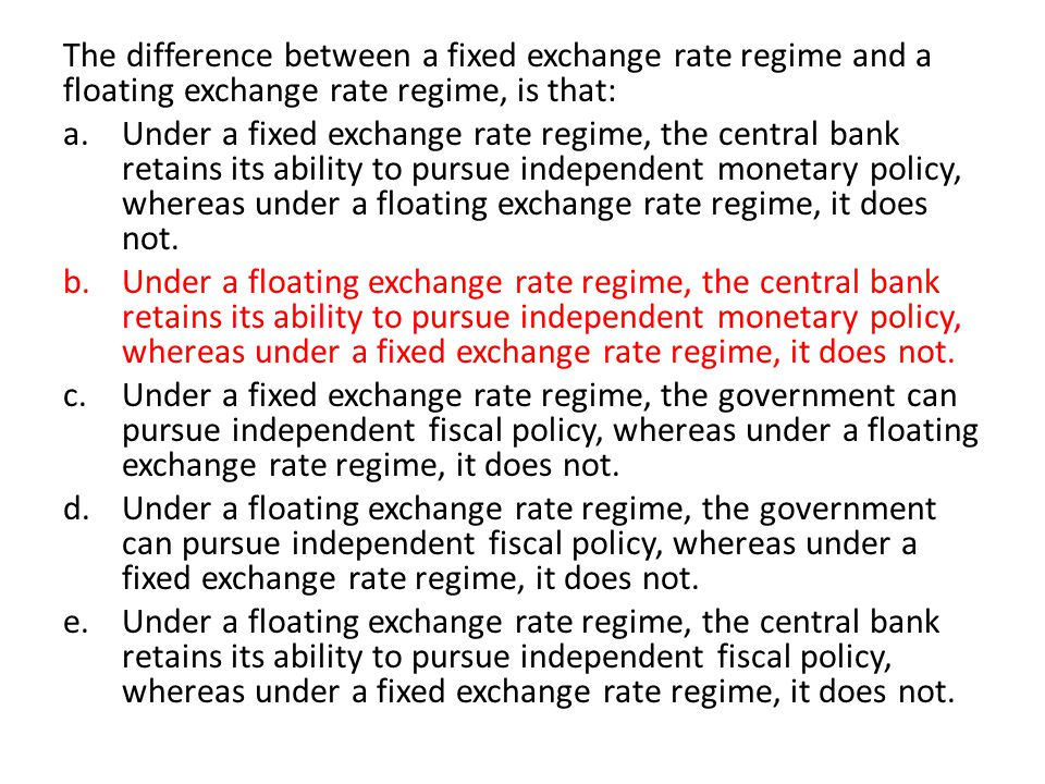 The difference between a fixed exchange rate regime and a floating exchange rate regime, is that: