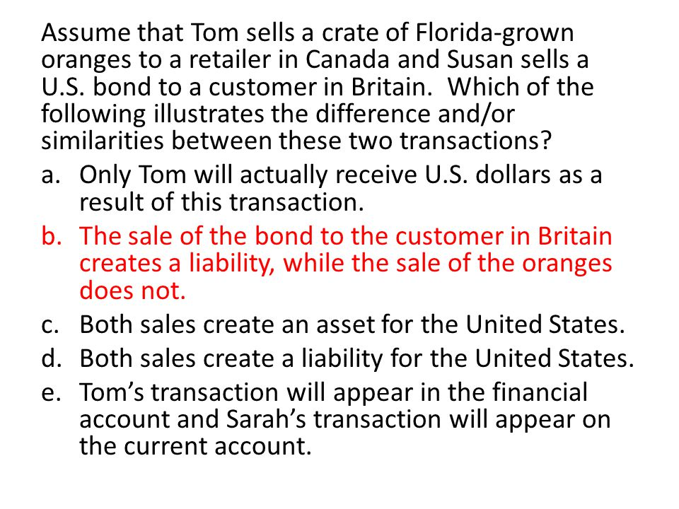Assume that Tom sells a crate of Florida-grown oranges to a retailer in Canada and Susan sells a U.S. bond to a customer in Britain. Which of the following illustrates the difference and/or similarities between these two transactions