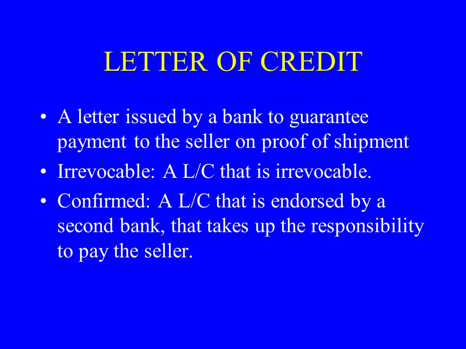 LETTER OF CREDIT A letter issued by a bank to guarantee payment to the seller on proof of shipment.
