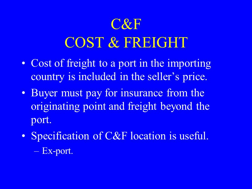 C&F COST & FREIGHT Cost of freight to a port in the importing country is included in the seller's price.