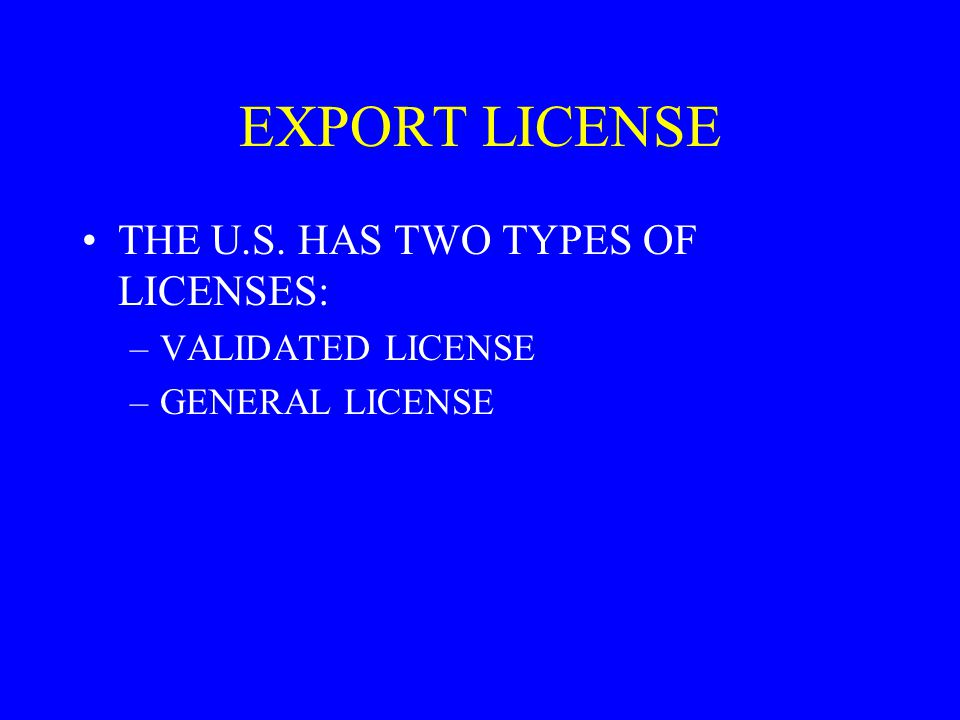 EXPORT LICENSE THE U.S. HAS TWO TYPES OF LICENSES: VALIDATED LICENSE