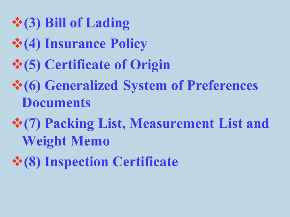 (3) Bill of Lading (4) Insurance Policy. (5) Certificate of Origin. (6) Generalized System of Preferences Documents.