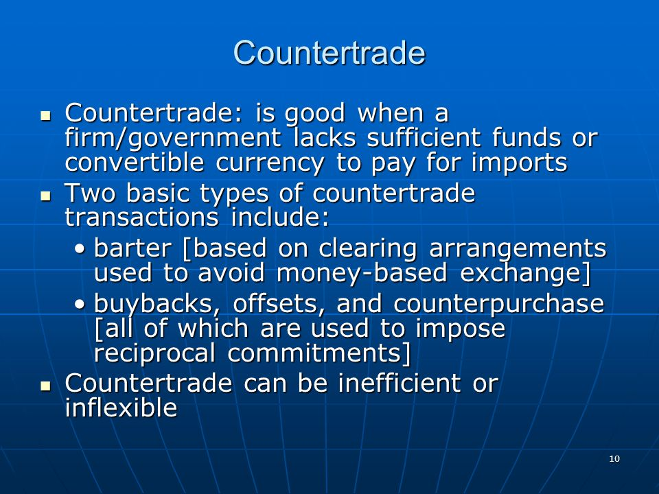 Countertrade Countertrade: is good when a firm/government lacks sufficient funds or convertible currency to pay for imports.