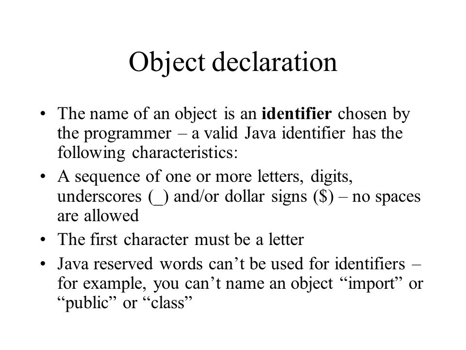 Object declaration The name of an object is an identifier chosen by the programmer – a valid Java identifier has the following characteristics: