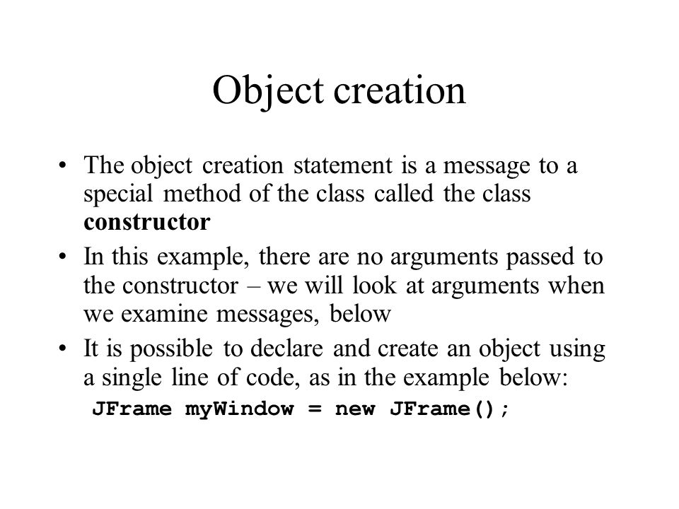 Object creation The object creation statement is a message to a special method of the class called the class constructor.