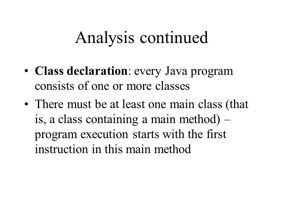 Analysis continued Class declaration: every Java program consists of one or more classes.