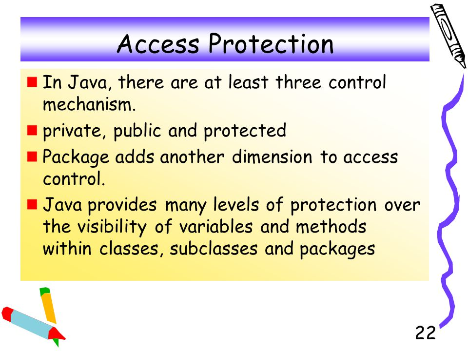 Access Protection In Java, there are at least three control mechanism.