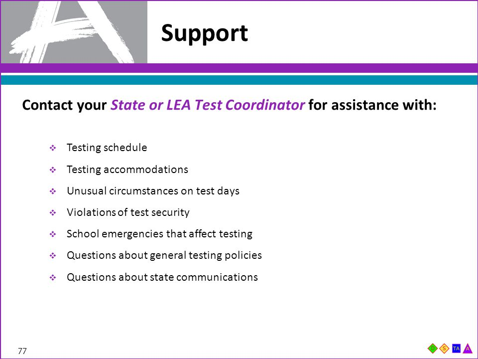 Support Contact your State or LEA Test Coordinator for assistance with: Testing schedule. Testing accommodations.