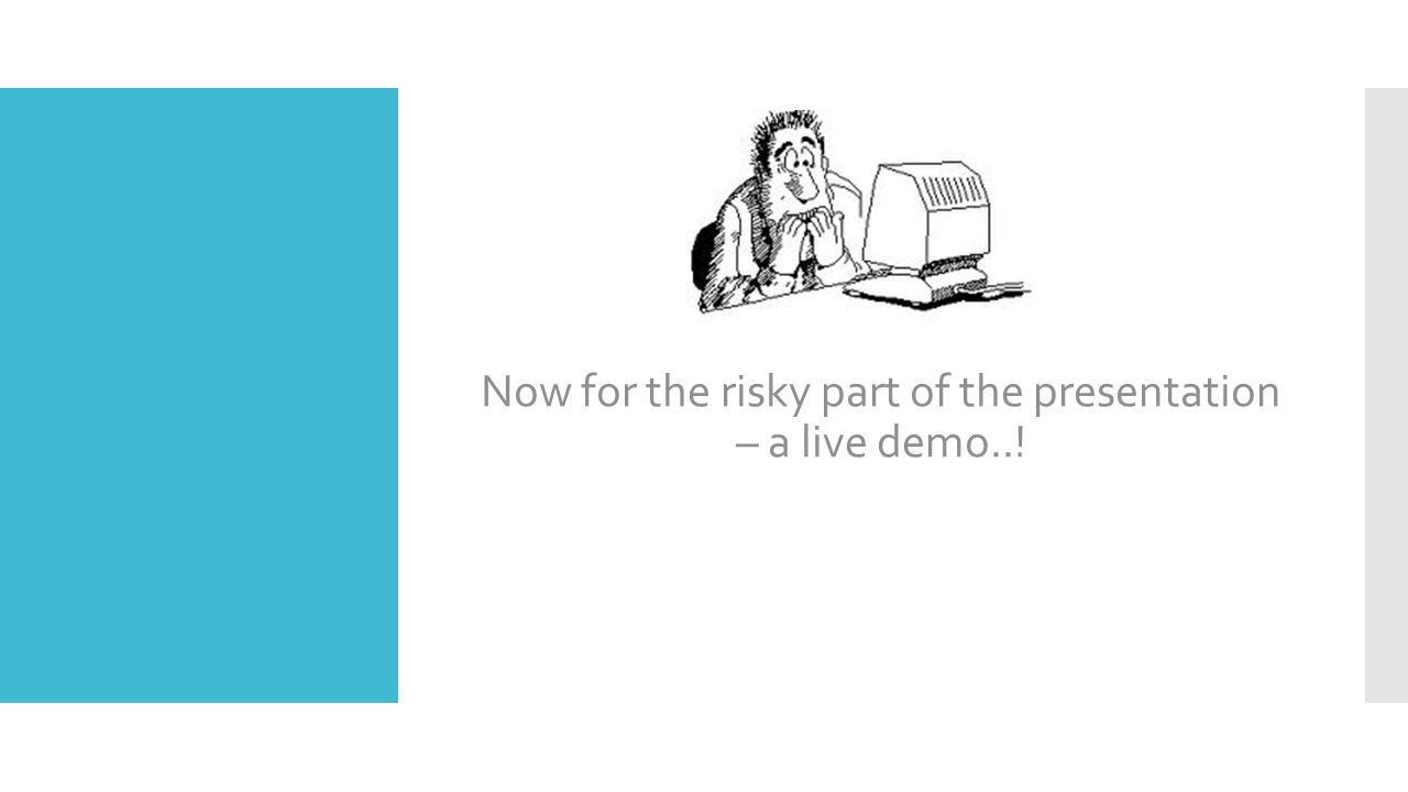 Now for the risky part of the presentation – a live demo..!
