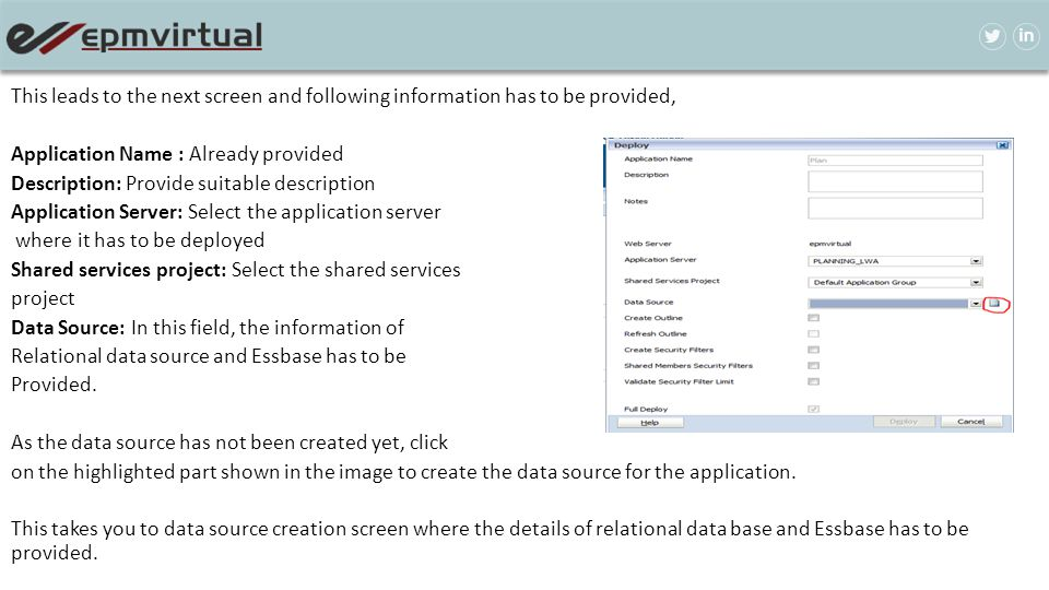 This leads to the next screen and following information has to be provided, Application Name : Already provided Description: Provide suitable description Application Server: Select the application server where it has to be deployed Shared services project: Select the shared services project Data Source: In this field, the information of Relational data source and Essbase has to be Provided.