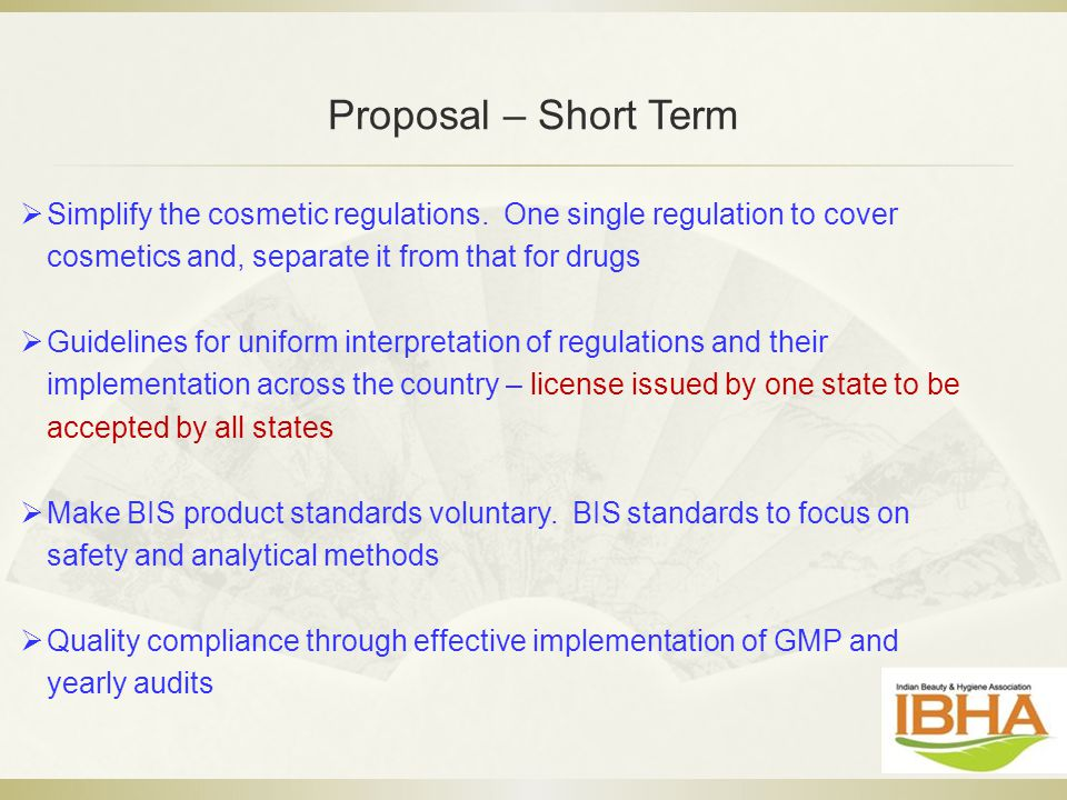 Proposal – Short Term Simplify the cosmetic regulations. One single regulation to cover cosmetics and, separate it from that for drugs.