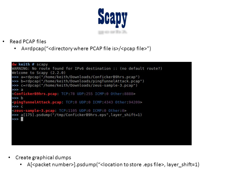 Scapy Read PCAP files. A=rdpcap( <directory where PCAP file is>/<pcap file> ) Create graphical dumps.