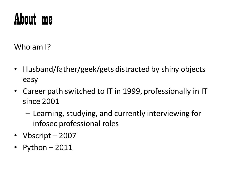 About me Who am I Husband/father/geek/gets distracted by shiny objects easy. Career path switched to IT in 1999, professionally in IT since 2001.