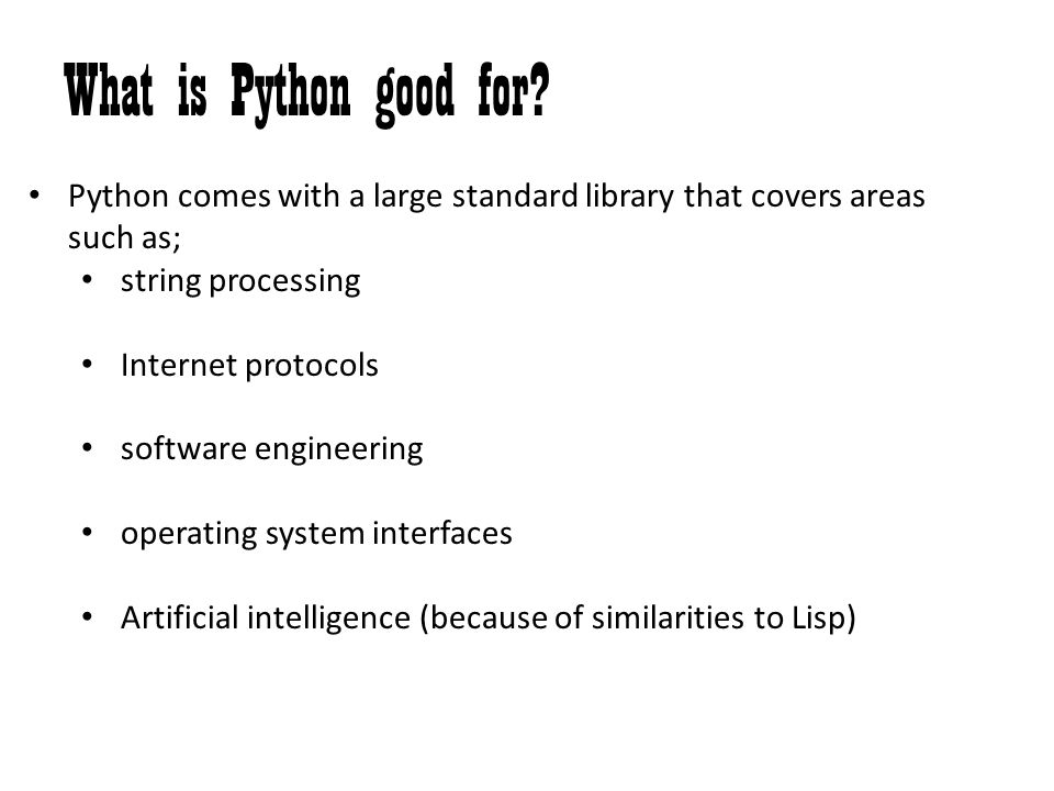 What is Python good for Python comes with a large standard library that covers areas such as; string processing.