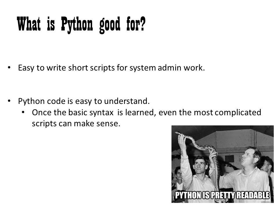 What is Python good for Easy to write short scripts for system admin work. Python code is easy to understand.