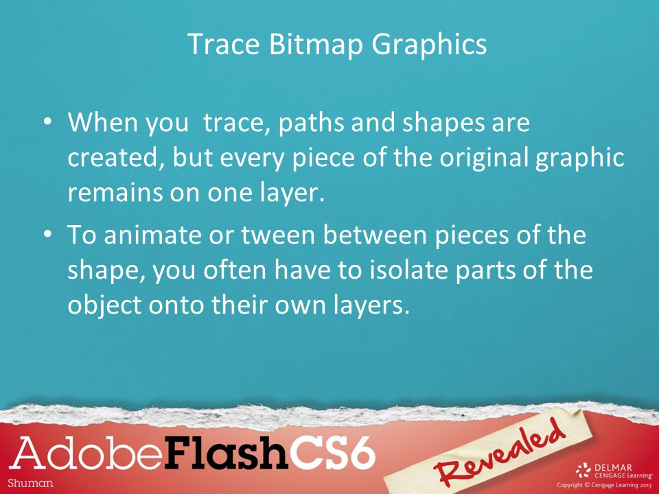 Trace Bitmap Graphics When you trace, paths and shapes are created, but every piece of the original graphic remains on one layer.