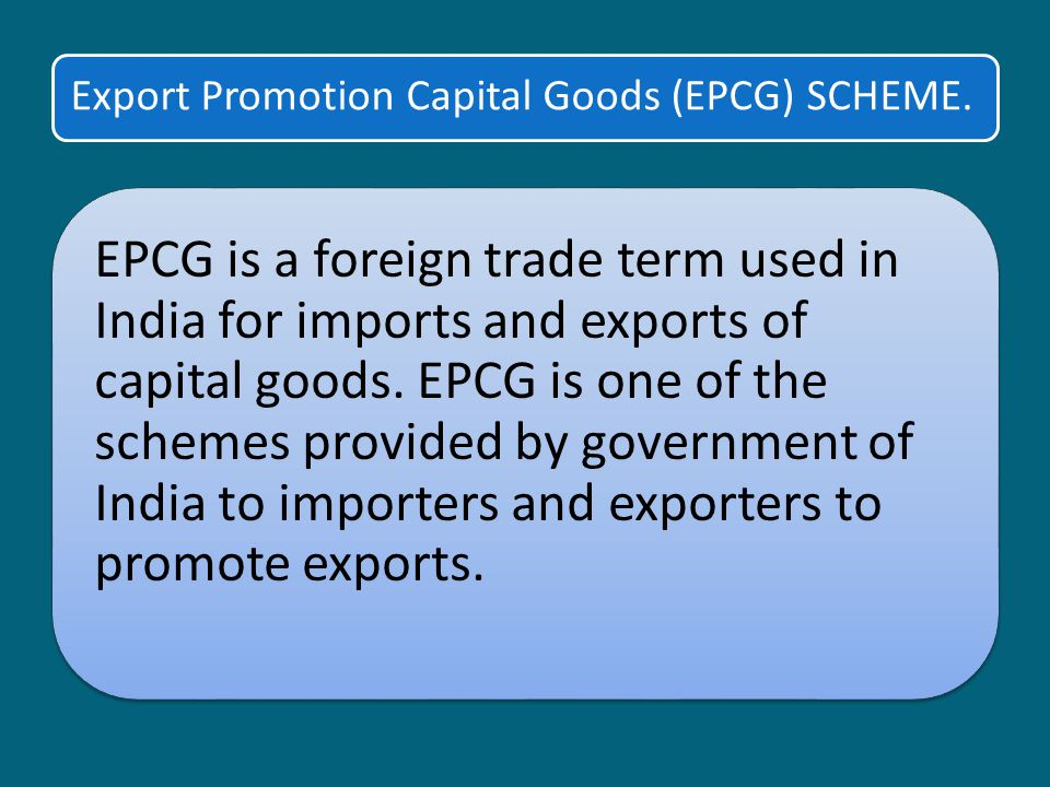 Export Promotion Capital Goods (EPCG) SCHEME.