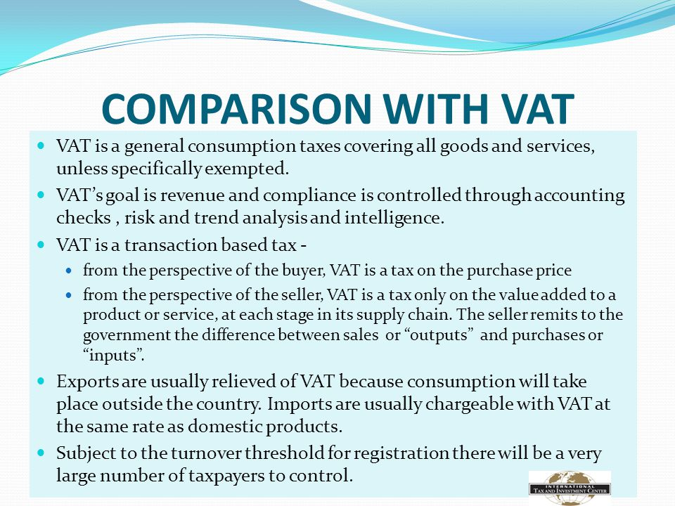 COMPARISON WITH VAT VAT is a general consumption taxes covering all goods and services, unless specifically exempted.