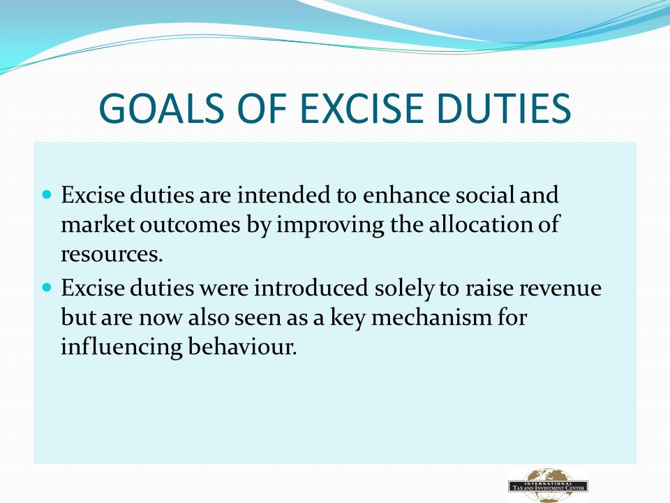 GOALS OF EXCISE DUTIES Excise duties are intended to enhance social and market outcomes by improving the allocation of resources.