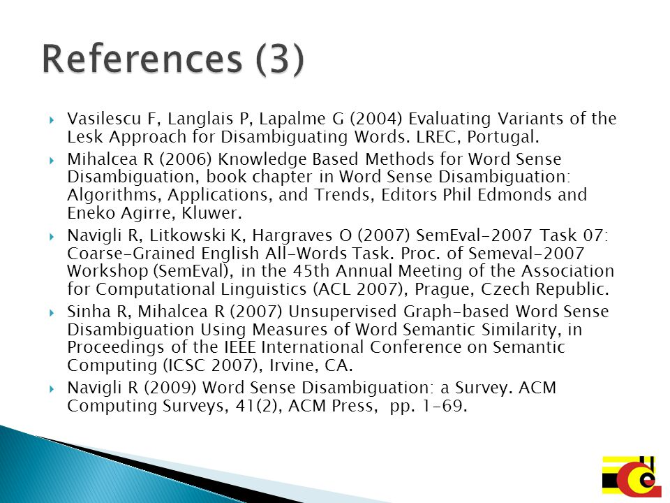 References (3) Vasilescu F, Langlais P, Lapalme G (2004) Evaluating Variants of the Lesk Approach for Disambiguating Words. LREC, Portugal.