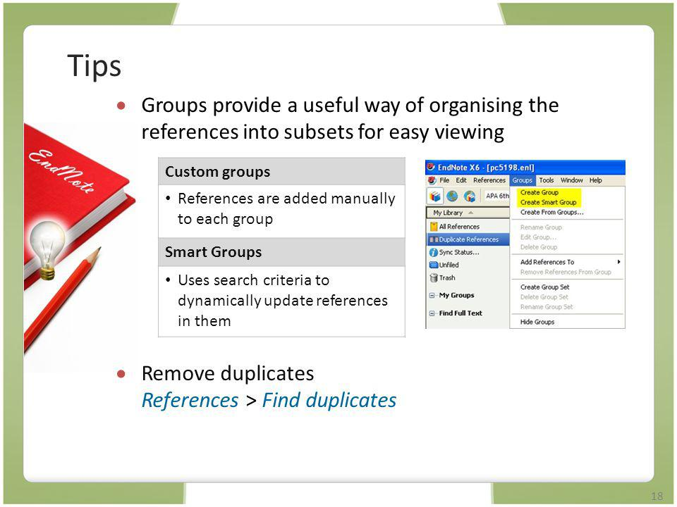 Tips Groups provide a useful way of organising the references into subsets for easy viewing. Remove duplicates References > Find duplicates.