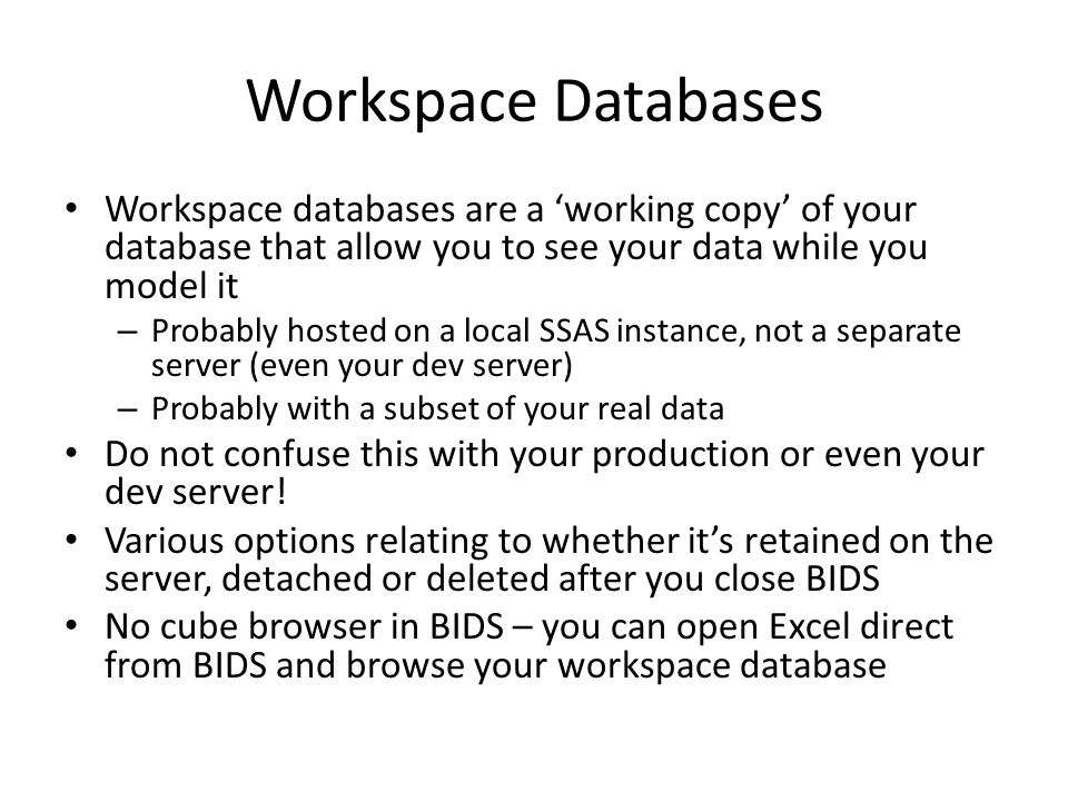 Workspace Databases Workspace databases are a 'working copy' of your database that allow you to see your data while you model it.
