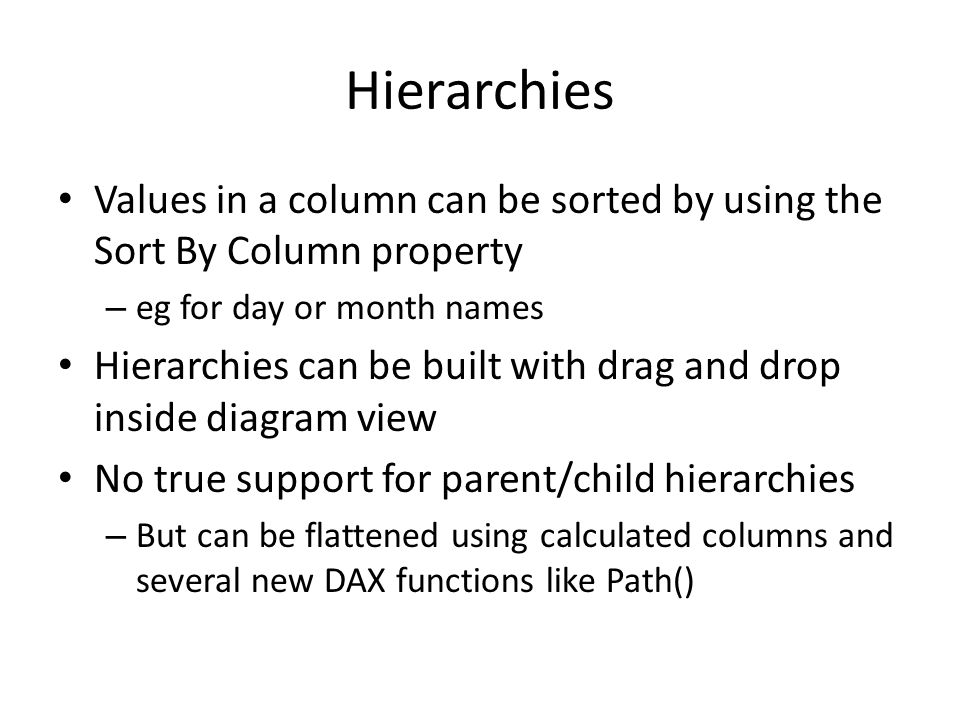 Hierarchies Values in a column can be sorted by using the Sort By Column property. eg for day or month names.