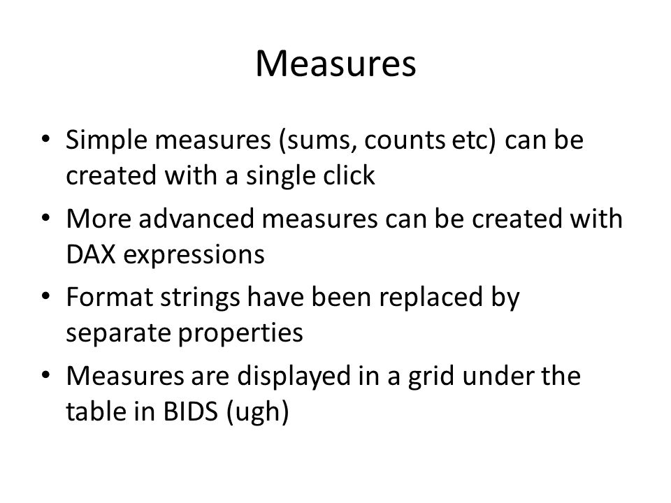Measures Simple measures (sums, counts etc) can be created with a single click. More advanced measures can be created with DAX expressions.