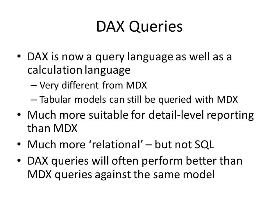 DAX Queries DAX is now a query language as well as a calculation language. Very different from MDX.