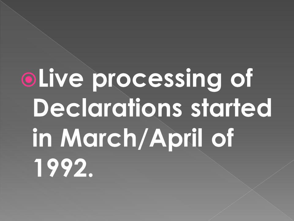Live processing of Declarations started in March/April of 1992.