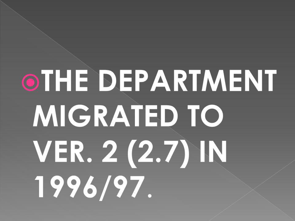 THE DEPARTMENT MIGRATED TO VER. 2 (2.7) IN 1996/97.