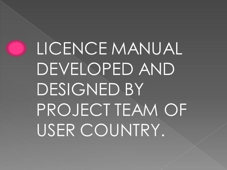 LICENCE MANUAL DEVELOPED AND DESIGNED BY PROJECT TEAM OF USER COUNTRY.