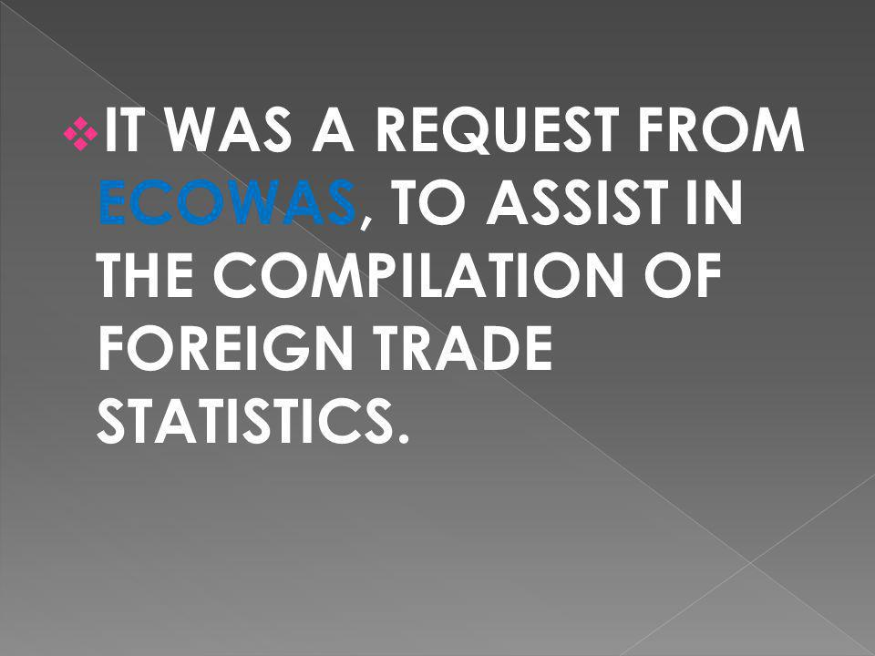 IT WAS A REQUEST FROM ECOWAS, TO ASSIST IN THE COMPILATION OF FOREIGN TRADE STATISTICS.