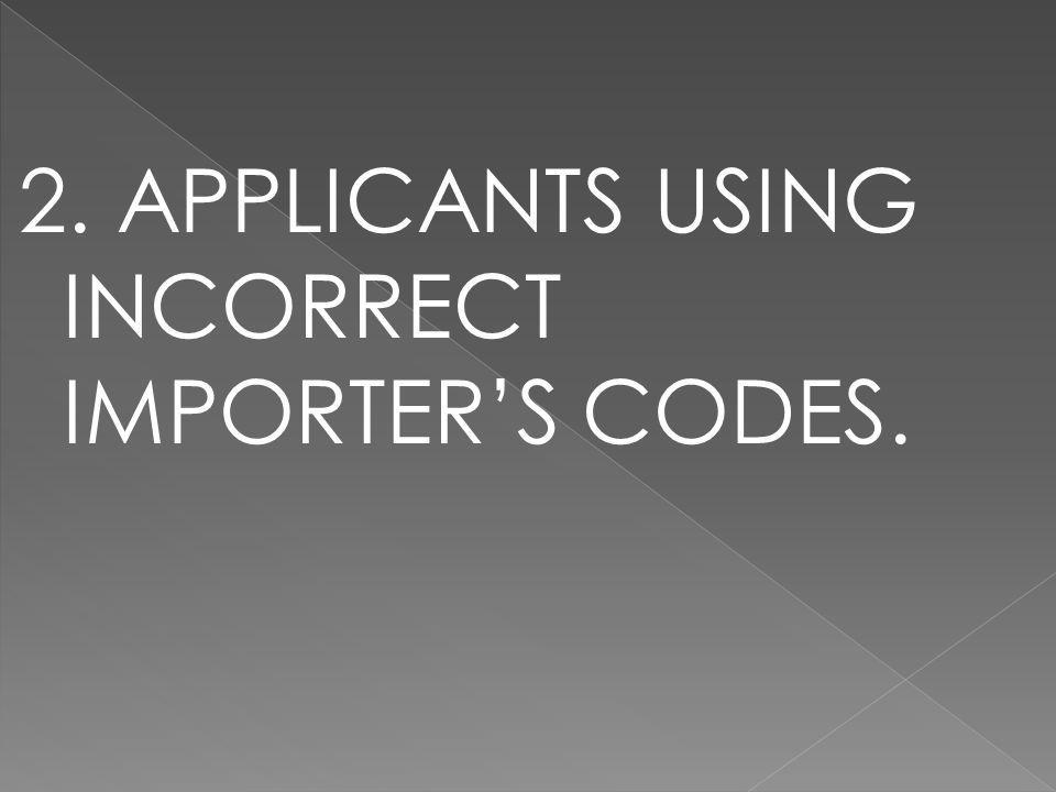 2. APPLICANTS USING INCORRECT IMPORTER'S CODES.