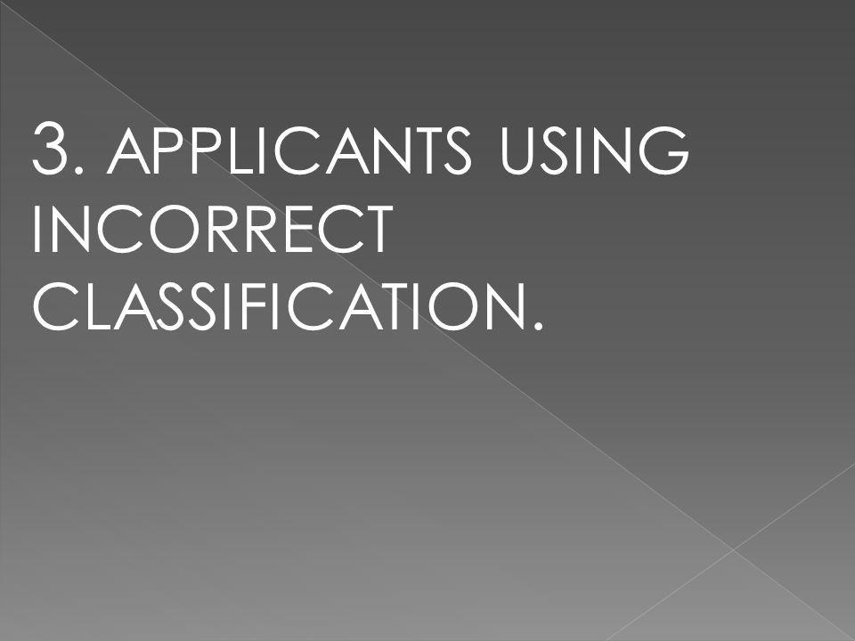 3. APPLICANTS USING INCORRECT CLASSIFICATION.