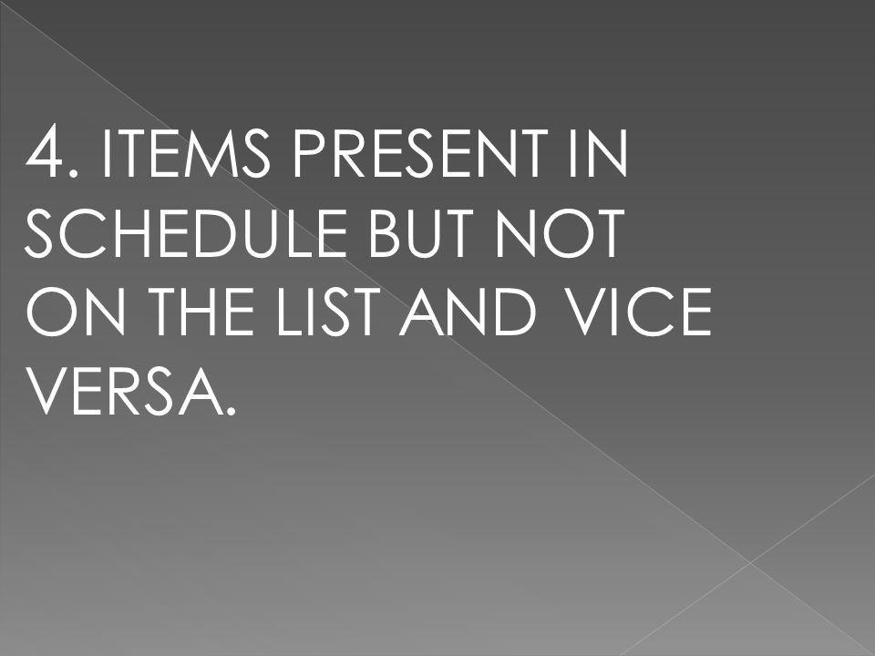 4. ITEMS PRESENT IN SCHEDULE BUT NOT ON THE LIST AND VICE VERSA.