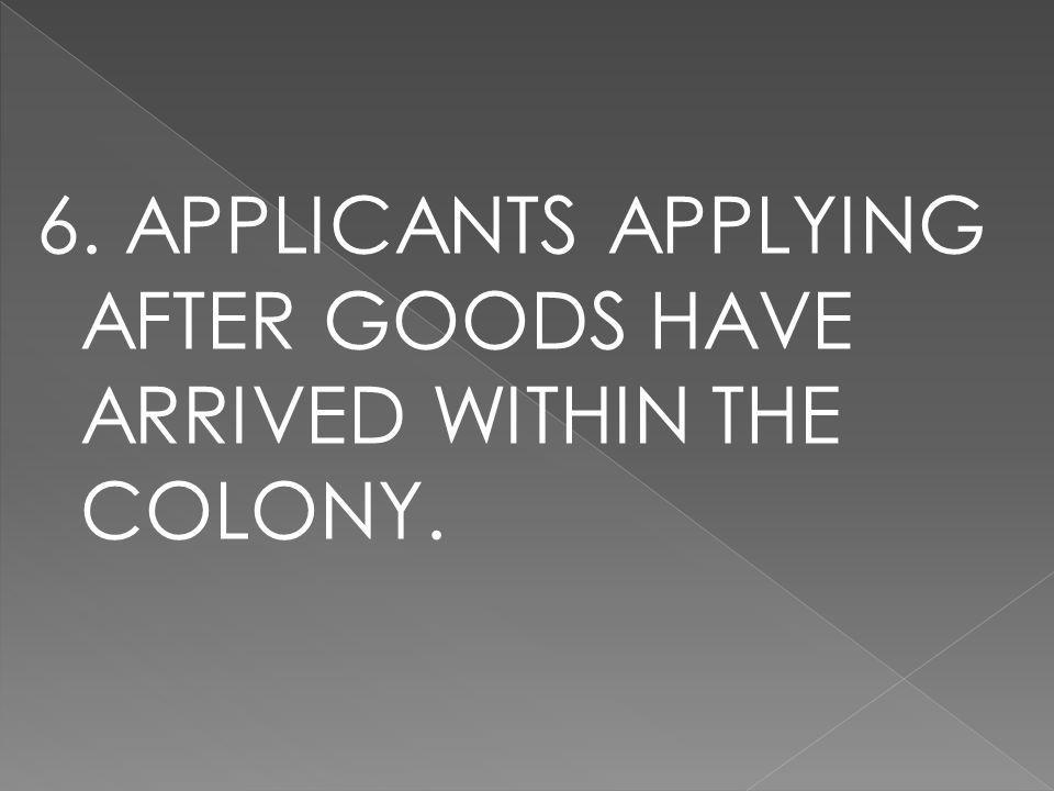 6. APPLICANTS APPLYING AFTER GOODS HAVE ARRIVED WITHIN THE COLONY.
