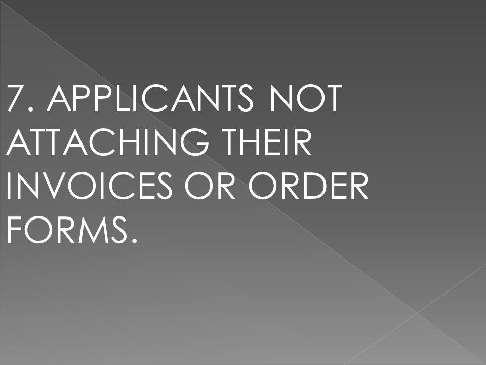 7. APPLICANTS NOT ATTACHING THEIR INVOICES OR ORDER FORMS.